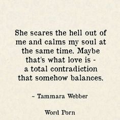 She scares the hell out of me and calms my soul at the same time. Maybe that's what love is a total contradiction that somehow balances Soul Quotes, Different Quotes, Romantic Quotes, What Is Love, Poetry Quotes, Word Porn, Quotes To Live By, Scared To Love Quotes, Scared Love