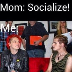 I'm not even Gerard Im just mikey lol except instead in Mom telling me this it's my sister.