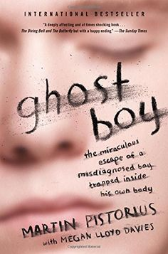 Ghost Boy: The Miraculous Escape of a Misdiagnosed Boy Trapped Inside His Own Body by Martin Pistorius (For years he was thought to be in a vegetative state - but actually he was conscious and aware & knew what was going on around him.)