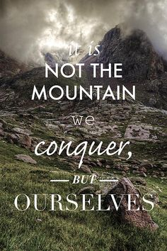 It is not the mountain we conquer, but ourselves - inspireational quote from Edmund Hillary, the first man to summit Mt. Everest. http://fineartamerica.com/featured/it-is-not-the-mountain-we-conquer-but-ourselves-aaron-spong.html?newartwork=true