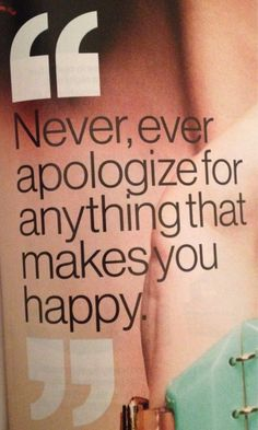 never apologize for ANYTHING that makes you happy