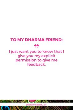 """A quote about having a Dharma friend—""""To my Dharma friend: I just want you to know that I give you my explicit permission to give me feedback"""". True Friends, Spiritual Quotes, Friendship Quotes, You And I, Knowing You, Verses, Give It To Me, Spirituality, Happy"""