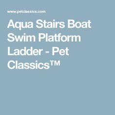 Aqua Stairs Boat Swim Platform Ladder - Pet Classics™