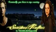 Seventeen Fireflies  By: ThisIsReallyHappening   (BANNER BY Anarodfranco) Eventually, you learn to stop counting.  Rated M. ExB. Dark themes.  https://www.fanfiction.net/s/10376633/1/Seventeen-Fireflies