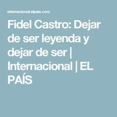 Fidel Castro: Dejar de ser leyenda y dejar de ser | Internacional | EL PAÍS
