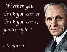"""""""Whether you think you can or think you can't, you're right."""" -Henry Ford"""