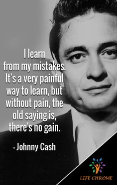 """""""I learn from my mistakes. It's a very painful way to learn, but without pain, the old saying is, there's no gain. Old Country Music, Country Music Quotes, Country Singers, Pain Quotes, Hurt Quotes, Old Quotes, Johnny Cash Tattoo, Johnny Cash Quotes, Quotes By Famous People"""