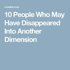 10 People Who May Have Disappeared Into Another Dimension