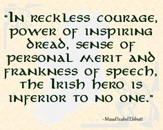 """In reckless courage, power of inspiring dread, sense of personal merit and frankness of speech, the Irish hero is inferior to no one. Gaelic Quotes, Irish Quotes, Irish Poems, Irish Sayings, Irish American, American Women, American Art, American History, Irish Eyes Are Smiling"