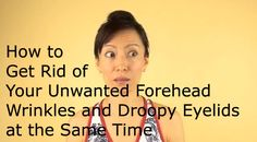 How to Get Rid of Your Unwanted Forehead Wrinkles and Droopy Eyelids at the Same Time