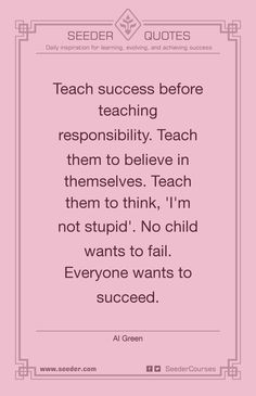 Teach success before teaching responsibility. Teach them to believe in themselves. Teach them to think, 'I'm not stupid'. No child wants to fail. Everyone wants to succeed. - Al Green | http://seeder.com