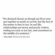 We demand closure as though our lives were put together as neatly as novels, but the fact of the matter is they're not. In real life, relationships are messy and poorly written, ending too early or too late, and sometimes in the middle of a sentence. Poetry Quotes, Words Quotes, Sayings, Great Quotes, Quotes To Live By, Inspirational Quotes, Awesome Quotes, The Words, Pretty Words