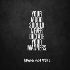 Your mood should never dictate your manners