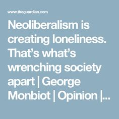 Neoliberalism is creating loneliness. That's what's wrenching society apart | George Monbiot | Opinion | The Guardian