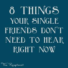 Not trying to sound like a cynical Bridget Jones, but: 8 Things Your Single Friends Don't Need to Hear Right Now.