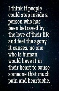 i think if people could step inside a person who has been betrayed by the love of their life and feel the agony it causes, no one who is human would have it in their heart to cause someone that much pain and heartache.