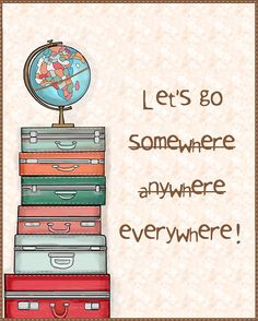 """Yes! Let's go everywhere!  """"The world has never been bigger, nor smaller!""""  Maybe the second quotes as profound as the first!  Time to Get Going and Experience Your Dreams!"""