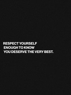 Respect yourself enough to know you deserve the very best.