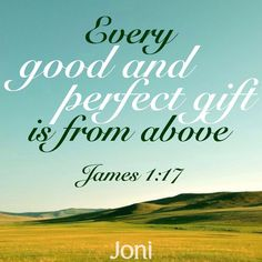 """""""Every good and perfect gift is from above."""" -James 1:17 [Daystar.com]"""
