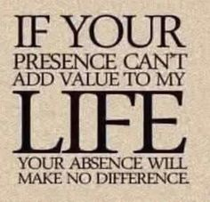 If your presence can't add value to my life, your absence will make no difference.