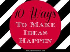 10 Ways to Make Ideas Happen. Click here to get the list: http://www.melanieduncan.com/10-ways-to-make-ideas-happen/#