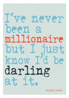 """I've never been a millionaire but I just know I'd be darling at it.""- Holly Golightly    Best movie ever."