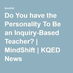 Do You have the Personality To Be an Inquiry-Based Teacher? | MindShift | KQED News