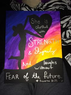 """""""She is clothed with strength and dignity and laughs without fear of the future."""" I made this for my best friend because it is one of her favorite quotes. I started with the colorful background and then added the silhouette of the ground and the girl and heart. After all that dried, I added the quote using silver Sharpie. This is the first time I have ever made her speechless in a happy way!"""