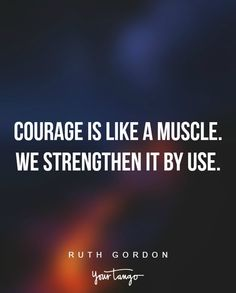 """""""Courage is like a muscle. We strengthen it by use."""" —Ruth Gordon"""