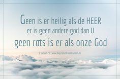 Geen is er heilig als de HEER, er is geen andere god dan u, geen rots is er als onze God. 1 Samuel 2:2  #Aanbidding, #Bemoediging, #Dankbaarheid, #Geloof, #God  https://www.dagelijksebroodkruimels.nl/1-samuel-2-2/