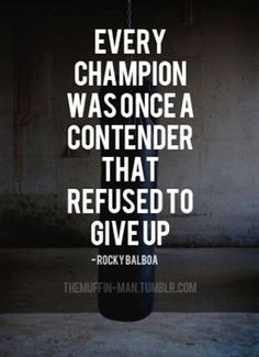 """Every champion was once a contender that refused to give up."" -- Rocky Balboa"