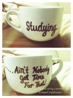 Studying...Ain't Nobody Got Time For That.  (Gift to make for SIL-- sharpie on white mug and bake for 30 min at 350 to set!)