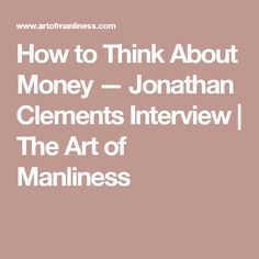 How to Think About Money — Jonathan Clements Interview | The Art of Manliness