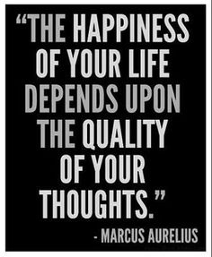 """The happiness of your life depends upon the quality of your thoughts.""- Marcus Aurelius  ""La felicidad de tu vida depende de la calidad de tus pensamientos."" Marco Aurelio"