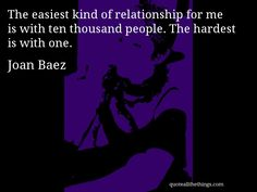Joan Baez - quote -- The easiest kind of relationship for me is with ten thousand people. The hardest is with one. #quote #quotation #aphorism