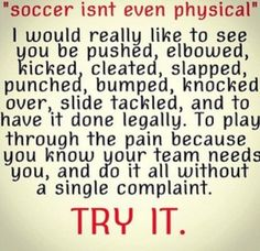 If you tell me that soccer isn't even physical try all of those things then tell me what soccer isn't.