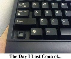 Nobody can press my CTRL button no more!  (excerpt taken from THE DAY I LOST CTRL)