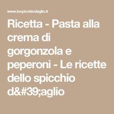 Ricetta - Pasta alla crema di gorgonzola e peperoni - Le ricette dello spicchio d'aglio