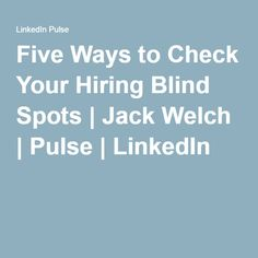 Five Ways to Check Your Hiring Blind Spots   Jack Welch   Pulse   LinkedIn