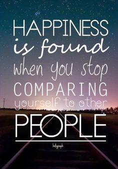 Hapiness is found when you stop comparing yourself to other people