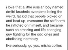 Go you, Misha Collins>>>really he self-harmed? I didn't know that..I knew he was picked on and was struggling financially but I never knew he used to self harm and overcame it. Literally didn't think it was possible to love Misha more than I already did but there u go!