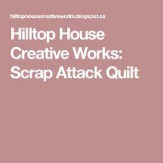 Hilltop House Creative Works: Scrap Attack Quilt