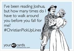 I've been reading Joshua, but how many times to I have to walk around you before you fall for me? #christianpickuplines #ecards