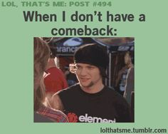 Sometimes, but mostly I think of a great comeback but it's too late