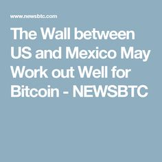 The Wall between US and Mexico May Work out Well for Bitcoin - NEWSBTC