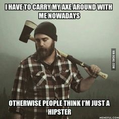 Haha so true. Lumberjack problems. Having a beard doesn't make u a logger. Working at a mill with a beard  doesn't make u the logger.