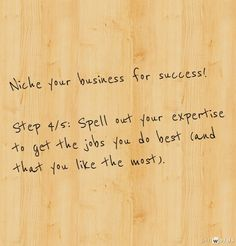 Niche your business for success!     Step 4/5: Spell out your expertise to get the jobs you do best (and that you like the most).