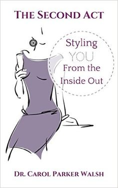 Amazon.com: The Second Act: Styling YOU From The Inside Out eBook: Dr Carol Parker Walsh: Kindle Store