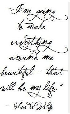 I'm going to make everything around me beautiful, that will be my life. - Elsie De Wolfe