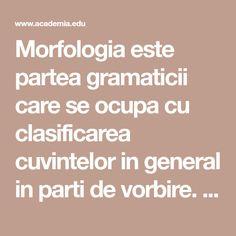 Morfologia este partea gramaticii care se ocupa cu clasificarea cuvintelor in general in parti de vorbire. Se mai ocupa de modificarile lor formale in flexiune si de organizarea si structura interna a cuvintelor. Morfologia vine de la grecescul morph Mai, Greece